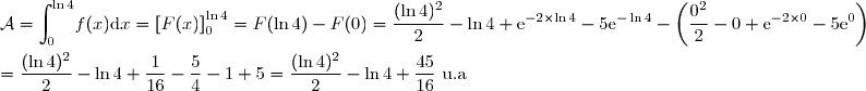 \mathcal{A}=\displaystyle {\int_{0}^{\ln 4}}f(x)\text{d}x=\left[F(x) \right]_{0}^{\ln 4}} =F(\ln 4)-F(0)=\dfrac{(\ln 4)^{2}}{2}-\ln 4+\text{e}^{-2\times \ln 4}-5\text{e}^{-\ln 4}-\left( \dfrac{0^{2}}{2}-0+\text{e}^{-2\times 0}-5\text{e}^{0}\right) \\\\=\dfrac{(\ln 4)^{2}}{2}-\ln 4+\dfrac{1}{16}-\dfrac{5}{4}-1+5=\dfrac{(\ln 4)^{2}}{2}-\ln 4+\dfrac{45}{16}\text{ u.a}
