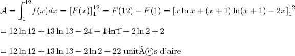 \mathcal{A}=\displaystyle {\int_{1}^{12}}f(x)dx=\left[ F(x)\right]_{1}^{12}=F(12)-F(1) =\left[ x\ln x+(x+1)\ln (x+1)-2x\right]_{1}^{12}\\\\=12\ln 12+13\ln 13-24-\cancel{1\ln 1}-2\ln 2+2  \\\\=12\ln 12+13\ln 13-2\ln 2-22\text{ unités d'aire}