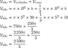 \mathcal{V}_{\text{silo}} = \mathcal{V}_{\text{cylindre}} + \mathcal{V}_{\text{cone}}\\ \mathcal{V}_{\text{silo}} =  \pi \times R^2 \times h + \dfrac13 \times \pi \times R^2 \times h\\ \mathcal{V}_{\text{silo}} = \pi \times 5^2 \times 30 + \dfrac13 \times \pi \times 5^2 \times 10\\ \mathcal{V}_{\text{silo}} = 750\pi + \dfrac{250\pi}{3}\\ \mathcal{V}_{\text{silo}} = \dfrac{2\,250\pi}{3} + \dfrac{250\pi}{3}\\ \mathcal{V}_{\text{silo}} = \dfrac{2\,500 \pi}{3}