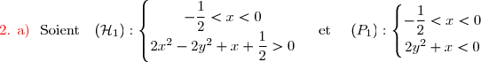\text{\red{2. \text{a)}}}\ \text{ Soient }\ \ (\mathcal{H}_1):\left\lbrace\begin{matrix}-\dfrac{1}{2}<x<0\\2x^2-2y^2+x+\dfrac{1}{2}>0\end{matrix}\right.\ \ \ \ \text{et}\ \ \ \ (P_1):\left\lbrace\begin{matrix}-\dfrac{1}{2}<x<0\\\overset{}{2y^2+x<0}\end{matrix}\right.