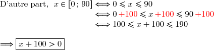 \text{D'autre part, }\ x\in[0\,;\,90]\Longleftrightarrow0\le x\le90 \\\phantom{\text{D'autre part, }\ x\in[0\,;\,90]}\Longleftrightarrow0\,{\red{+100}}\le x\,{\red{+100}}\le90\,{\red{+100}} \\\phantom{\text{D'autre part, }\ x\in[0\,;\,90]}\Longleftrightarrow100\le x+100\le190 \\\\\Longrightarrow \boxed{x+100>0}