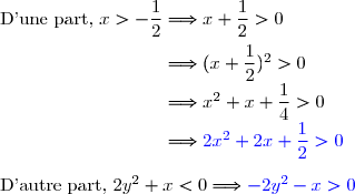 \text{D'une part, }x>-\dfrac{1}{2}\Longrightarrow x+\dfrac{1}{2}>0 \\\overset{}{\phantom{\text{D'une part, }x>-\dfrac{1}{2}}\Longrightarrow (x+\dfrac{1}{2})^2>0} \\\phantom{\text{D'une part, }x>-\dfrac{1}{2}}\Longrightarrow x^2+x+\dfrac{1}{4}>0 \\\phantom{\text{D'une part, }x>-\dfrac{1}{2}}\Longrightarrow {\blue{2x^2+2x+\dfrac{1}{2}>0}} \\\\\text{D'autre part, }2y^2+x<0\Longrightarrow{\blue{-2y^2-x>0}} \\\\\text{D'où}\left\lbrace\begin{matrix}{\blue{2x^2+2x+\dfrac{1}{2}>0}}\\ {\blue{-2y^2-x>0}}\end{matrix}\right.\ \ \ \underset{\text{par addition}}{\Longrightarrow}\ \ \ 2x^2+2x+\dfrac{1}{2}-2y^2-x>0 \\\\\phantom{WWWWWWWWWWWW}\Longrightarrow\ \ \ \ \ \ 2x^2-2y^2+x+\dfrac{1}{2}>0
