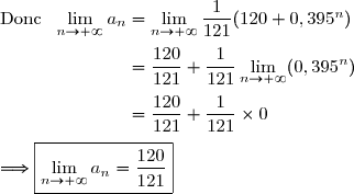 \text{Donc }\ \lim\limits_{n\to+\infty}a_n=\lim\limits_{n\to+\infty}\dfrac{1}{121}(120+0,395^n) \\\\\phantom{\text{Donc }\ \lim\limits_{n\to+\infty}a_n}=\dfrac{120}{121}+\dfrac{1}{121}\lim\limits_{n\to+\infty}(0,395^n) \\\\\phantom{\text{Donc }\ \lim\limits_{n\to+\infty}a_n}=\dfrac{120}{121}+\dfrac{1}{121}\times0 \\\\\Longrightarrow\boxed{\lim\limits_{n\to+\infty}a_n=\dfrac{120}{121}}