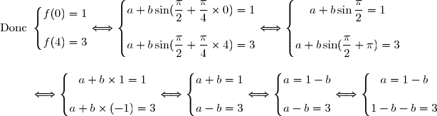 \text{Donc }\left\lbrace\begin{matrix}f(0)=1 \\\\f(4)=3\end{matrix}\right.\Longleftrightarrow\left\lbrace\begin{matrix}a+b\sin(\dfrac{\pi}{2}+\dfrac{\pi}{4}\times0)=1 \\\\ a+b\sin(\dfrac{\pi}{2}+\dfrac{\pi}{4}\times4)=3\end{matrix}\right.\Longleftrightarrow\left\lbrace\begin{matrix}a+b\sin\dfrac{\pi}{2}=1 \\\\ a+b\sin(\dfrac{\pi}{2}+\pi)=3\end{matrix}\right. \\\\\\\phantom{\text{Donc }}\Longleftrightarrow\left\lbrace\begin{matrix}a+b\times1=1 \\\\ a+b\times(-1)=3\end{matrix}\right.\Longleftrightarrow\left\lbrace\begin{matrix}a+b=1 \\\\ a-b=3\end{matrix}\right.\Longleftrightarrow\left\lbrace\begin{matrix}a=1-b \\\\ a-b=3\end{matrix}\right.\Longleftrightarrow\left\lbrace\begin{matrix}a=1-b \\\\ 1-b-b=3\end{matrix}\right.