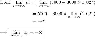 \text{Donc }\lim\limits_{n\to+\infty}a_n=\lim\limits_{n\to+\infty}(5000-3000\times1,02^n) \\\\\phantom{\text{Donc }\lim\limits_{n\to+\infty}a_n}=5000-3000\times\lim\limits_{n\to+\infty}(1,02^n) \\\phantom{\text{Donc }\lim\limits_{n\to+\infty}a_n}=-\infty \\\\\Longrightarrow\boxed{\lim\limits_{n\to+\infty}a_n=-\infty}