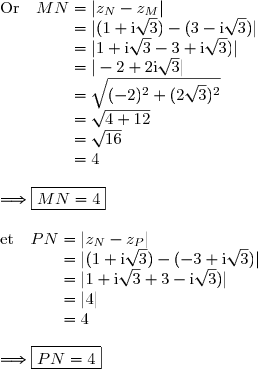 \text{Or }\ \ MN=|z_N-z_M|\\phantom{\text{Or }\ \ MN}=|(1+\text{i}\sqrt{3})-(3- \text{i}\sqrt{3})|\\phantom{\text{Or }\ \ MN}=|1+\text{i}\sqrt{3}-3+ \text{i}\sqrt{3})|\\phantom{\text{Or }\ \ MN}=|-2+2\text{i}\sqrt{3}|\\phantom{\text{Or }\ \ MN}=\sqrt{(-2)^2+(2\sqrt{3})^2}\\phantom{\text{Or }\ \ MN}=\sqrt{4+12}\\phantom{\text{Or }\ \ MN}=\sqrt{16}\\phantom{\text{Or }\ \ MN}=4\\\Longrightarrow\boxed{MN=4}\\\text{et }\ \ PN=|z_N-z_P|\\phantom{\text{et }\ \ PN}=|(1+\text{i}\sqrt{3})-(-3+ \text{i}\sqrt{3})|\\phantom{\text{et }\ \ PN}=|1+\text{i}\sqrt{3}+3- \text{i}\sqrt{3})|\\phantom{\text{et }\ \ PN}=|4|\\phantom{\text{et }\ \ PN}=4\\\Longrightarrow\boxed{PN=4}