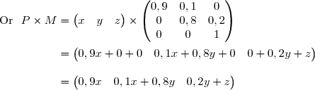 \text{Or }\ P\times M=\begin{pmatrix} x&y&z\end{pmatrix}\times\begin{pmatrix} 0,9&0,1&0\\0&0,8&0,2\\0&0&1\end{pmatrix} \\\\\phantom{\text{Or }\ P\times M}=\begin{pmatrix} 0,9x+0+0&0,1x+0,8y+0&0+0,2y+z\end{pmatrix} \\\\\phantom{\text{Or }\ P\times M}=\begin{pmatrix} 0,9x&0,1x+0,8y&0,2y+z\end{pmatrix}