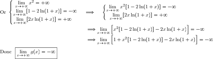 \text{Or }\left\lbrace\begin{matrix}\lim\limits_{x\to+\infty}x^2=+\infty\ \ \ \ \ \ \ \ \ \ \ \ \ \ \ \ \\\lim\limits_{x\to+\infty}[1-2\ln(1+x)]=-\infty\\\lim\limits_{x\to+\infty}[2x\ln(1+x)]=+\infty\ \ \ \ \end{matrix}\right.\ \ \ \ \Longrightarrow\ \ \ \ \left\lbrace\begin{matrix}\lim\limits_{x\to+\infty}x^2[1-2\ln(1+x)]=-\infty\\\lim\limits_{x\to+\infty}[2x\ln(1+x)]=+\infty\ \ \ \ \end{matrix}\right. \\\phantom{WWWWWWWWWWWWWWnW}\Longrightarrow\lim\limits_{x\to+\infty}\left[\overset{}{x^2[1-2\ln(1+x)]-2x\ln(1+x)}\right]=-\infty \\\phantom{WWWWWWWWWWWWWWnW}\Longrightarrow\lim\limits_{x\to+\infty}\left[\overset{}{1+x^2[1-2\ln(1+x)]-2x\ln(1+x)}\right]=-\infty \\\\\text{Donc }\ \boxed{\lim\limits_{x\to+\infty}g(x)=-\infty}