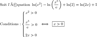 \text{Soit l'équation } \ln(x^2)-\ln\left(\dfrac{x^5}{\text{e}}\right)+\ln(2)=\ln(2x)+5 \\\\\text{Conditions :}\left\lbrace\begin{matrix}x^2>0\\\\\dfrac{x^5}{\text{e}}>0\\\\2x>0\end{matrix}\right.\ \ \Longleftrightarrow\ \ \boxed{x>0}