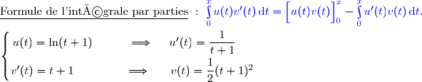 \underline{\text{Formule de l'intégrale par parties}}\ :\ {\blue{\int\limits_0^xu(t)v'(t)\,\text{d}t=\left[\overset{}{u(t)v(t)}\right]\limits_0^x-\int\limits_0^xu'(t)v(t)\,\text{d}t}}. \\\\\left\lbrace\begin{matrix}u(t)=\ln(t+1)\ \ \ \ \ \ \ \ \ \Longrightarrow\ \ \ \ u'(t)=\dfrac{1}{t+1}\ \ \ \ \ \\\overset{}{v'(t)=t+1\ \ \ \ \ \ \ \ \ \ \ \ \ \Longrightarrow\ \ \ \ \ v(t)=\dfrac{1}{2}(t+1)^2}\end{matrix}\right.
