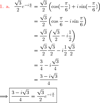 {\red{\text{1. a. }}}\ \dfrac{\sqrt{3}}{2}e^{-i\frac{\pi}{6}}=\dfrac{\sqrt{3}}{2}\left(\cos(-\dfrac{\pi}{6})+i\sin(-\dfrac{\pi}{6})\right) \\\\\phantom{{\red{\text{1. a. }}}\ \dfrac{\sqrt{3}}{2}e^{-i\frac{\pi}{6}}}=\dfrac{\sqrt{3}}{2}\left(\cos\dfrac{\pi}{6}-i\sin\dfrac{\pi}{6}\right) \\\\\phantom{{\red{\text{1. a. }}}\ \dfrac{\sqrt{3}}{2}e^{-i\frac{\pi}{6}}}=\dfrac{\sqrt{3}}{2}\left(\dfrac{\sqrt{3}}{2}-i\dfrac{1}{2}\right) \\\\\phantom{{\red{\text{1. a. }}}\ \dfrac{\sqrt{3}}{2}e^{-i\frac{\pi}{6}}}=\dfrac{\sqrt{3}}{2}\dfrac{\sqrt{3}}{2}-i\dfrac{1}{2}\dfrac{\sqrt{3}}{2} \\\\\phantom{{\red{\text{1. a. }}}\ \dfrac{\sqrt{3}}{2}e^{-i\frac{\pi}{6}}}=\dfrac{3}{4}-i\dfrac{\sqrt{3}}{4} \\\\\phantom{{\red{\text{1. a. }}}\ \dfrac{\sqrt{3}}{2}e^{-i\frac{\pi}{6}}}=\dfrac{3-i\sqrt{3}}{4}\\\\\Longrightarrow\boxed{\dfrac{3-i\sqrt{3}}{4}=\dfrac{\sqrt{3}}{2}e^{-i\frac{\pi}{6}}}