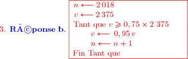 {\red{\text{3. }}\blue{\mathbf{Réponse\ b.\ }\ {\red{\begin{array}{|c|}\hline n\longleftarrow2\,018\ \ \ \ \ \ \ \ \ \ \ \ \ \ \ \ \ \ \ \ \ \ \ \ \ \ \v\longleftarrow2\,375\ \ \ \ \ \ \ \ \ \ \ \ \ \ \ \ \ \ \ \ \ \ \ \ \ \ \\text{Tant que }v\ge0,75\times2\ 375\ \ \ \ \ \ \v\longleftarrow\,0,95\, v\ \ \ \ \ \ \ \ \ \ \ \  \n\longleftarrow n+1\ \ \ \ \ \ \ \ \ \ \ \ \ \\text{Fin Tant que}\ \ \ \ \ \ \ \ \ \ \ \ \ \ \ \ \ \ \ \ \ \ \ \ \\hline\end{array}}}}