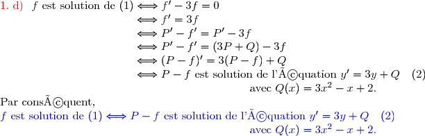 {\red{1.\ \text{d)}\ }}\ f\ \text{est solution de }(1)\Longleftrightarrow f'-3f=0 \\\phantom{{\red{1.\ d)\ }}\ f\ \text{est solution de }(1)}\Longleftrightarrow f'=3f \\\phantom{{\red{1.\ d)\ }}\ f\ \text{est solution de }(1)}\Longleftrightarrow P'-f'=P'-3f \\\phantom{{\red{1.\ d)\ }}\ f\ \text{est solution de }(1)}\Longleftrightarrow P'-f'=(3P+Q)-3f \\\phantom{{\red{1.\ d)\ }}\ f\ \text{est solution de }(1)}\Longleftrightarrow (P-f)'=3(P-f)+Q \\\phantom{{\red{1.\ d)\ }}\ f\ \text{est solution de }(1)}\Longleftrightarrow P-f\text{ est solution de l'équation }y'=3y+Q\ \ \ (2) \\\phantom{WWWWWWWWWWWWWWWWWWWW}\text{avec }Q(x)=3x^2-x+2. \\\text{Par conséquent, } \\\ {\blue{f\ \text{est solution de }(1)\Longleftrightarrow P-f\text{ est solution de l'équation }y'=3y+Q\ \ \ (2)}} \\\phantom{WWWWWWWWWWWWWWWWWWWW}{\blue{\text{avec }Q(x)=3x^2-x+2.}}