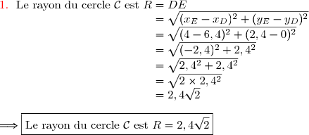 {\red{1.\ }}\ \text{Le rayon du cercle }\mathcal{C}\ \text{est }R=DE \\\phantom{{\red{1.\ }}\ \text{Le rayon du cercle }\mathcal{C}\ \text{est }R}=\sqrt{(x_E-x_D)^2+(y_E-y_D)^2} \\\phantom{{\red{1.\ }}\ \text{Le rayon du cercle }\mathcal{C}\ \text{est }R}=\sqrt{(4-6,4)^2+(2,4-0)^2} \\\phantom{{\red{1.\ }}\ \text{Le rayon du cercle }\mathcal{C}\ \text{est }R}=\sqrt{(-2,4)^2+2,4^2} \\\phantom{{\red{1.\ }}\ \text{Le rayon du cercle }\mathcal{C}\ \text{est }R}=\sqrt{2,4^2+2,4^2} \\\phantom{{\red{1.\ }}\ \text{Le rayon du cercle }\mathcal{C}\ \text{est }R}=\sqrt{2\times2,4^2} \\\phantom{{\red{1.\ }}\ \text{Le rayon du cercle }\mathcal{C}\ \text{est }R}=2,4\sqrt{2} \\\\\Longrightarrow\boxed{\text{Le rayon du cercle }\mathcal{C}\ \text{est }R=2,4\sqrt{2}}