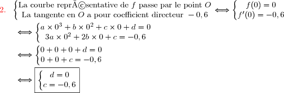 {\red{2.\ }}\ \left\lbrace\begin{matrix}\text{La courbe représentative de }f\ \text{passe par le point }O\\\text{La tangente en }O\ \text{a pour coefficient directeur }-0,6\end{matrix}\right.\Longleftrightarrow\left\lbrace\begin{matrix}f(0)=0\\f'(0)=-0,6\end{matrix}\right. \\\\\dfrac{}{}\ \ \ \ \ \Longleftrightarrow\left\lbrace\begin{matrix}a\times0^3+b\times0^2+c\times0+d=0\\3a\times0^2+2b\times0+c=-0,6\end{matrix}\right. \\\\\dfrac{}{} \ \ \ \ \ \Longleftrightarrow\left\lbrace\begin{matrix}0+0+0+d=0\\0+0+c=-0,6\end{matrix}\right. \\\\\dfrac{}{} \ \ \ \ \ \Longleftrightarrow\boxed{\left\lbrace\begin{matrix}d=0\\c=-0,6\end{matrix}\right.}