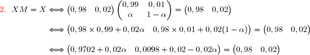 {\red{2.}}\ \ XM=X\Longleftrightarrow\begin{pmatrix}0,98&0,02\end{pmatrix}\begin{pmatrix}0,99&0,01\\\alpha&1-\alpha\end{pmatrix}=\begin{pmatrix}0,98&0,02\end{pmatrix} \\\\\phantom{{\red{2.}}\ \ XM=X}\Longleftrightarrow\begin{pmatrix}0,98\times0,99+0,02\alpha&0,98\times0,01+0,02(1-\alpha)\end{pmatrix}=\begin{pmatrix}0,98&0,02\end{pmatrix} \\\\\phantom{{\red{2.}}\ \ XM=X}\Longleftrightarrow\begin{pmatrix}0,9702+0,02\alpha&0,0098+0,02-0,02\alpha\end{pmatrix}=\begin{pmatrix}0,98&0,02\end{pmatrix}