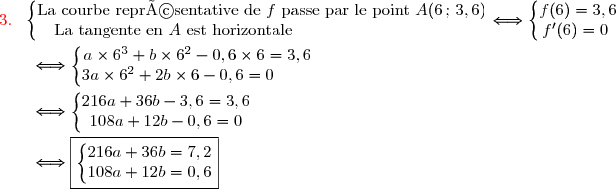 {\red{3.\ }}\ \left\lbrace\begin{matrix}\text{La courbe représentative de }f\ \text{passe par le point }A(6\,;\,3,6)\\\text{La tangente en }A\ \text{est horizontale}\ \ \ \ \ \ \ \ \ \ \ \ \ \ \ \ \ \ \ \ \ \ \ \ \ \ \ \ \ \ \ \ \ \end{matrix}\right.\Longleftrightarrow\left\lbrace\begin{matrix}f(6)=3,6\\f'(6)=0\ \ \end{matrix}\right. \\\\\dfrac{}{}\ \ \ \ \ \Longleftrightarrow\left\lbrace\begin{matrix}a\times6^3+b\times6^2-0,6\times6=3,6\\3a\times6^2+2b\times6-0,6=0\ \ \ \ \ \ \ \ \end{matrix}\right. \\\\\dfrac{}{}\ \ \ \ \ \Longleftrightarrow\left\lbrace\begin{matrix}216a+36b-3,6=3,6\\108a+12b-0,6=0\end{matrix}\right. \\\\\dfrac{}{}\ \ \ \ \ \Longleftrightarrow\boxed{\left\lbrace\begin{matrix}216a+36b=7,2\\108a+12b=0,6\end{matrix}\right.}
