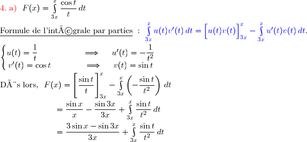 {\red{4.\ \text{a) }}}\ F(x)=\int\limits_{3x}^x\dfrac{\cos t}{t}\,dt \\\\\underline{\text{Formule de l'intégrale par parties}}\ :\ {\blue{\int\limits_{3x}^xu(t)v'(t)\,dt=\left[\overset{}{u(t)v(t)}\right]\limits_{3x}^x-\int\limits_{3x}^xu'(t)v(t)\,dt}}. \\\\\left\lbrace\begin{matrix}u(t)=\dfrac{1}{t}\ \ \ \ \ \ \ \ \ \ \ \ \ \ \ \ \Longrightarrow\ \ \ \ u'(t)=-\dfrac{1}{t^2}\\v'(t)=\cos t\ \ \ \ \ \ \ \ \ \ \ \ \Longrightarrow\ \ \ \ v(t)=\sin t\end{matrix}\right. \\\\\text{Dès lors, }\ F(x)=\left[\overset{}{\dfrac{\sin t}{t}}\right]\limits_{3x}^x-\int\limits_{3x}^x\left(-\dfrac{\sin t}{t^2}\right)\,dt \\\\\phantom{WWWWWW}=\dfrac{\sin x}{x}-\dfrac{\sin 3x}{3x}+\int\limits_{3x}^x\dfrac{\sin t}{t^2}\,dt \\\\\phantom{WWWWWW}=\dfrac{3\sin x-\sin 3x}{3x}+\int\limits_{3x}^x\dfrac{\sin t}{t^2}\,dt