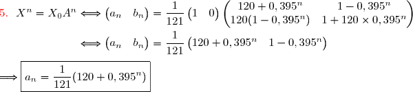 {\red{5.\ \  }}X^n=X_0A^n\Longleftrightarrow\begin{pmatrix}a_n&b_n\end{pmatrix}=\dfrac{1}{121}\begin{pmatrix}1&0\end{pmatrix}\begin{pmatrix}120+0,395^n&1-0,395^n\\ 120(1-0,395^n)&1+120\times0,395^n\end{pmatrix} \\\\\phantom{{\red{5.\ \  }}X^n=X_0A^n}\Longleftrightarrow\begin{pmatrix}a_n&b_n\end{pmatrix}=\dfrac{1}{121}\begin{pmatrix}120+0,395^n&1-0,395^n\end{pmatrix} \\\\\Longrightarrow\boxed{a_n=\dfrac{1}{121}(120+0,395^n)}