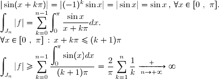 |\sin(x+k\pi)| = |(-1)^k \sin x| = |\sin x| = \sin x \, , \, \forall x \in [0~,~\pi]. \ \displaystyle \int_{J_n} |f| = \displaystyle \sum_{k=0}^{n-1} \displaystyle \int_{0}^{\pi} \dfrac{\sin x}{x+k\pi} dx. \ \forall x \in [0~,~\pi] \, : \, x + k\pi \leq (k + 1) \pi \ \displaystyle \int_{J_n} |f| \geq \displaystyle \sum_{k=0}^{n-1} \dfrac{\displaystyle \int_{0}^{\pi} \sin(x) dx}{(k+1)\pi} = \dfrac{2}{\pi} \displaystyle \sum_{k=1}^{n} \dfrac{1}{k} \xrightarrow[n\to +\infty] +\infty