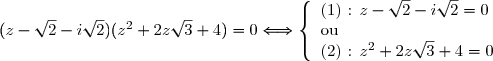 (z-\sqrt{2}-i\sqrt{2})(z^2+2z\sqrt{3}+4)=0\Longleftrightarrow \left\lbrace\begin{array}l\text{(1) : } z-\sqrt{2}-i\sqrt{2}=0 \\ \text{ou } \\ \text{(2) : }z^2+2z\sqrt{3}+4=0 \end{array}