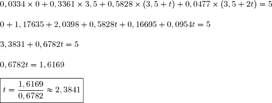0,0334\times0+0,3361\times3,5+0,5828\times(3,5+t)+0,0477\times(3,5+2t)=5\\\\0+1,17635+2,0398+0,5828t+0,16695+0,0954t=5\\\\3,3831+0,6782t=5\\\\0,6782t=1,6169\\\\\boxed{t=\dfrac{1,6169}{0,6782}\approx2,3841}
