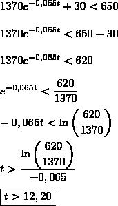 1370e^{-0,065t}+30<650\\\\1370e^{-0,065t}<650-30\\\\1370e^{-0,065t}<620\\\\e^{-0,065t}<\dfrac{620}{1370}\\\\-0,065t<\ln\left(\dfrac{620}{1370}\right)\\\\t>\dfrac{\ln\left(\dfrac{620}{1370}\right)}{-0,065}\\\\\boxed{t>12,20}