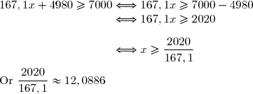 167,1x+4980\ge7000\Longleftrightarrow167,1x\ge7000-4980 \\\phantom{167,1x+4980\ge7000}\Longleftrightarrow167,1x\ge2020 \\\\\phantom{167,1x+4980\ge7000}\Longleftrightarrow x\ge\dfrac{2020}{167,1} \\\\\text{Or }\dfrac{2020}{167,1}\approx12,0886