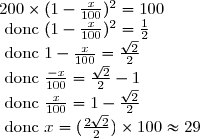 200\times (1-\frac{x}{100})^2=100 \\  \text{ donc } (1-\frac{x}{100})^2 =\frac{1}{2} \\  \text{ donc } 1-\frac{x}{100}=\frac{\sqrt{2}}{2} \\  \text{ donc } \frac{-x}{100}=\frac{\sqrt{2}}{2}-1 \\  \text{ donc } \frac{x}{100}=1-\frac{\sqrt{2}}{2} \\ \text{ donc } x=(\frac{2\sqrt{2}}{2})\times 100\approx 29