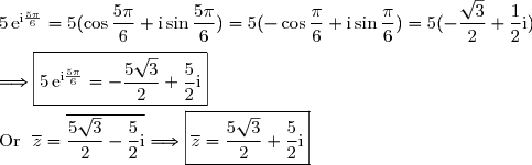 5\,\text{e}^{\text{i}\frac{5\pi}{6}}=5(\cos\dfrac{5\pi}{6}+\text{i}\sin\dfrac{5\pi}{6}) =5(-\cos\dfrac{\pi}{6}+\text{i}\sin\dfrac{\pi}{6}) =5(-\dfrac{\sqrt{3}}{2}+\dfrac{1}{2}\text{i}) \\\\\Longrightarrow\boxed{5\,\text{e}^{\text{i}\frac{5\pi}{6}}=-\dfrac{5\sqrt{3}}{2}+\dfrac{5}{2}\text{i}} \\\\\text{Or }\ \overline{z}=\overline{\dfrac{5\sqrt{3}}{2}-\dfrac{5}{2}\text{i}}\Longrightarrow\boxed{\overline{z}=\dfrac{5\sqrt{3}}{2}+\dfrac{5}{2}\text{i}}