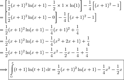 =\left[\dfrac{1}{2}(x+1)^2\ln(x+1)-\dfrac{1}{2}\times1\times\ln(1)\right]-\dfrac{1}{4}\left[\overset{}{(x+1)^2}-1\right] \\=\left[\dfrac{1}{2}(x+1)^2\ln(x+1)-0\right]-\dfrac{1}{4}\left[\overset{}{(x+1)^2}-1\right] \\\overset{}{=\dfrac{1}{2}(x+1)^2\ln(x+1)-\dfrac{1}{4}(x+1)^2+\dfrac{1}{4}} \\\overset{}{=\dfrac{1}{2}(x+1)^2\ln(x+1)-\dfrac{1}{4}(x^2+2x+1)+\dfrac{1}{4}} \\\overset{}{=\dfrac{1}{2}(x+1)^2\ln(x+1)-\dfrac{1}{4}x^2-\dfrac{1}{2}x-\dfrac{1}{4}+\dfrac{1}{4}} \\\\\Longrightarrow\boxed{\int\limits_0^x(t+1)\ln(t+1)\,\text{d}t=\dfrac{1}{2}(x+1)^2\ln(x+1)-\dfrac{1}{4}x^2-\dfrac{1}{2}x}