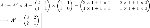 A^3=A^2\times A=\begin{pmatrix}2 &1 \\1 & 1\end{pmatrix}\times\begin{pmatrix}1 &1 \\1 & 0\end{pmatrix}=\begin{pmatrix}2\times1+1\times1 &&2\times1+1\times0 \\1\times1+1\times1 &&1\times1+1\times0 \end{pmatrix}\\\\\Longrightarrow\boxed{A^3=\begin{pmatrix}3 &2 \\2 & 1\end{pmatrix}}