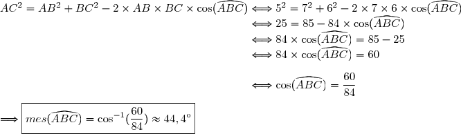 AC^2=AB^2+BC^2-2\times AB\times BC\times\cos(\widehat{ABC})\Longleftrightarrow5^2=7^2+6^2-2\times 7\times 6\times\cos(\widehat{ABC}) \\\phantom{AC^2=AB^2+BC^2-2\times AB\times BC\times\cos(\widehat{ABC})}\Longleftrightarrow25=85-84\times\cos(\widehat{ABC}) \\\phantom{AC^2=AB^2+BC^2-2\times AB\times BC\times\cos(\widehat{ABC})}\Longleftrightarrow84\times\cos(\widehat{ABC})=85-25 \\\phantom{AC^2=AB^2+BC^2-2\times AB\times BC\times\cos(\widehat{ABC})}\Longleftrightarrow84\times\cos(\widehat{ABC})=60 \\\\\phantom{AC^2=AB^2+BC^2-2\times AB\times BC\times\cos(\widehat{ABC})}\Longleftrightarrow\cos(\widehat{ABC})=\dfrac{60}{84} \\\\\Longrightarrow \boxed{mes(\widehat{ABC})=\cos^{-1}(\dfrac{60}{84})\approx44,4^{\text{o}}}