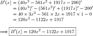 B'(x)=(40x^3-561x^2+1917x-200)'\\\phantom{B'(x)}=(40x^3)'-(561x^2)'+(1917x)'-200'\\\phantom{B'(x)}=40\times3x^2-561\times2x+1917\times1-0\\\phantom{B'(x)}=120x^2-1122x+1917\\\\\Longrightarrow\boxed{B'(x)=120x^2-1122x+1917}