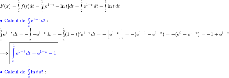 F(x)=\int\limits_x^1f(t)dt=\int\limits_x^1[\text{e}^{1-t}-\ln t]dt=\int\limits_x^1\text{e}^{1-t}\,dt-\int\limits_x^1\ln t\,dt \\\\ {\blue{\bullet \text{ Calcul de }\int\limits_x^1\text{e}^{1-t}\,dt}}: \\\int\limits_x^1\text{e}^{1-t}\,dt=-\int\limits_x^1-\text{e}^{1-t}\,dt=-\int\limits_x^1(1-t)'\text{e}^{1-t}\,dt=-\left[\overset{}{\text{e}^{1-t}}\right]\limits_x^1=-(\text{e}^{1-1}-\text{e}^{1-x})=-(\text{e}^{0}-\text{e}^{1-x})=-1+\text{e}^{1-x} \\\\\Longrightarrow\boxed{{\blue{\int\limits_x^1\text{e}^{1-t}\,dt=\text{e}^{1-x}-1}}} \\\\ {\blue{\bullet \text{ Calcul de }\int\limits_x^1\ln t\,dt}}: