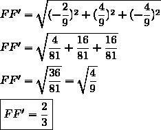 FF'=\sqrt{(-\dfrac{2}{9})^2+(\dfrac{4}{9})^2+(-\dfrac{4}{9})^2}\\\\FF'=\sqrt{\dfrac{4}{81}+\dfrac{16}{81}+\dfrac{16}{81}}\\\\FF'=\sqrt{\dfrac{36}{81}}=\sqrt{\dfrac{4}{9}}\\\\\boxed{FF'=\dfrac{2}{3}}