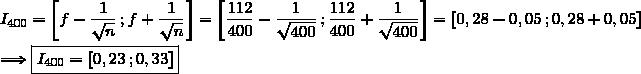 I_{400}=\left[f-\dfrac{1}{\sqrt{n}}\,;f+\dfrac{1}{\sqrt{n}}\right]=\left[\dfrac{112}{400}-\dfrac{1}{\sqrt{400}}\,;\dfrac{112}{400}+\dfrac{1}{\sqrt{400}}\right]=\left[0,28-0,05\,;0,28+0,05\right]\\\\\Longrightarrow\boxed{I_{400}=[0,23\,;0,33]}