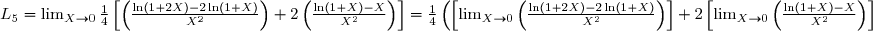 L_5 = \lim_{X\to0} \frac{1}{4}\left[\left(\frac{\ln(1 + 2X) - 2\ln(1 + X)}{X^2}\right) + 2\left(\frac{\ln(1 + X) - X}{X^2}\right)\right] = \frac{1}{4}\left(\left[\lim_{X\to0}\left(\frac{\ln(1 + 2X) - 2\ln(1 + X)}{X^2}\right)\right] + 2\left[\lim_{X\to0}\left(\frac{\ln(1 + X) - X}{X^2}\right)\right]