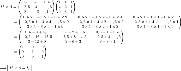 M\times A=\begin{pmatrix}0,5&-1&0,5\\-2,5&4&-1,5\\3&-3&1\end{pmatrix}\begin{pmatrix}1&1&1\\4&2&1\\9&3&1\end{pmatrix}\\\\\dfrac{}{} \ \ \ \ \ \ \ \ \ =\begin{pmatrix}0,5\times1-1\times4+0,5\times9&&0,5\times1-1\times2+0,5\times3&&0,5\times1-1\times1+0,5\times1\\-2,5\times1+4\times4-1,5\times9&&-2,5\times1+4\times2-1,5\times3&&-2,5\times1+4\times1-1,5\times1\\3\times1-3\times4+1\times9&&3\times1-3\times2+1\times3&&3\times1-3\times1+1\times1\end{pmatrix}\\\\\dfrac{}{} \ \ \ \ \ \ \ \ \ =\begin{pmatrix}0,5-4+4,5&&0,5-2+1,5&&0,5-1+0,5\\-2,5+16-13,5&&-2,5+8-4,5&&-2,5+4-1,5\\3-12+9&&3-6+3&&3-3+1\end{pmatrix}\\\\\dfrac{}{} \ \ \ \ \ \ \ \ \ =\begin{pmatrix}1&&0&&0\\0&&1&&0\\0&&0&&1\end{pmatrix}\\\\\\\Longrightarrow\boxed{M\times A = I_3}