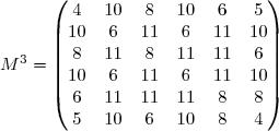 M^{3} = \begin{pmatrix} 4 &10 &8 &10 &6 &5 \\ 10 &6 &11 &6 &11 &10 \\ 8 &11 &8 &11&11 &6 \\ 10 &6 &11 &6 &11 &10 \\ 6 &11&11 &11 &8 &8 \\ 5 &10 &6 &10 &8 &4 \end{pmatrix}