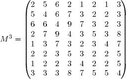 M^3 = \begin{pmatrix} 2& 5& 6& 2& 1& 2& 1& 3\\ 5& 4& 6& 7& 3& 2& 2& 3\\ 6& 6& 4& 9& 7& 3& 2& 3\\ 2& 7& 9& 4& 3& 5& 3& 8\\ 1& 3& 7& 3& 2& 3& 4& 7\\ 2& 2& 3& 5& 3& 2& 2& 5\\ 1& 2& 2& 3& 4& 2& 2& 5\\ 3& 3& 3& 8& 7& 5& 5& 4\\ \end{pmatrix}