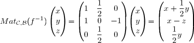 Mat_{\mathcal{C},\mathcal{B}}(f^{-1})\begin{pmatrix}x\\y\\z\end{pmatrix}=\begin{pmatrix}1&\displaystyle{\frac{1}{2}}&0\\1&0&-1\\0&\displaystyle{\frac{1}{2}}&0\end{pmatrix}\begin{pmatrix}x\\y\\z\end{pmatrix}=\begin{pmatrix}x+\displaystyle{\frac{1}{2}}y\\x-z\\\displaystyle{\frac{1}{2}}y\end{pmatrix}