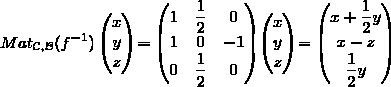 Mat_{\mathcal{C},\mathcal{B}}(f^{-1})\begin{pmatrix}x\\y\\z\end{pmatrix}=\begin{pmatrix}1&\displaystyle{\frac{1}{2}}&0\\1&0&-1\\0&\displaystyle{\frac{1}{2}}&0\end{pmatrix}\begin{pmatrix}x\\y\\z\end{pmatrix}=\begin{pmatrix}x+\displaystyle{\frac{1}{2}}y\\x-z\\\displaystyle{\frac{1}{2}}y\end{pmatrix}