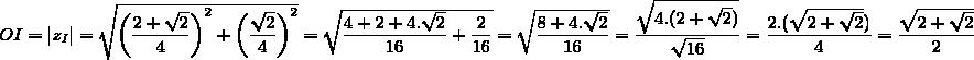 OI=|z_I|=\sqrt{\left(\dfrac{2+\sqrt{2}}{4}\right)^2+\left(\dfrac{\sqrt{2}}{4}\right)^2}=\sqrt{\dfrac{4+2+4.\sqrt{2}}{16}+\dfrac{2}{16}}=\sqrt{\dfrac{8+4.\sqrt{2}}{16}}=\dfrac{\sqrt{4.(2+\sqrt{2})}}{\sqrt{16}}=\dfrac{2.(\sqrt{2+\sqrt{2}})}{4}=\dfrac{\sqrt{2+\sqrt{2}}}{2}