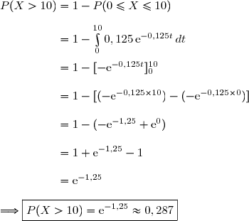 P(X>10)=1-P(0\le X\le10) \\\\\phantom{P(X>10)}=1-\int\limits_0^{10}0,125\,\text{e}^{-0,125t}\,dt \\\\\phantom{P(X>10)}=1-[-\text{e}^{-0,125t}]\limits_0^{10} \\\\\phantom{P(X>10)}=1-[(-\text{e}^{-0,125\times10})-(-\text{e}^{-0,125\times0})] \\\\\phantom{P(X>10)}=1-(-\text{e}^{-1,25}+\text{e}^{0}) \\\\\phantom{P(X>10)}=1+\text{e}^{-1,25}-1 \\\\\phantom{P(X>10)}=\text{e}^{-1,25} \\\\\Longrightarrow\boxed{P(X>10)=\text{e}^{-1,25}\approx0,287}