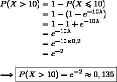 P(X>10)=1-P(X\le10)\\\phantom{P(X>10)}=1-(1-e^{-10\lambda})\\\phantom{P(X>10)}=1-1+e^{-10\lambda}\\\phantom{P(X>10)}=e^{-10\lambda}\\\phantom{P(X>10)}=e^{-10\times0,2}\\\phantom{P(X>10)}=e^{-2}\\\\\Longrightarrow\boxed{P(X>10)=e^{-2}\approx0,135}