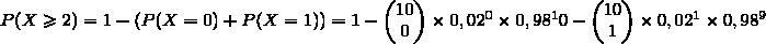 P(X\ge2)=1-(P(X=0)+P(X=1))=1-\begin{pmatrix}10\\0\end{pmatrix}\times0,02^0\times0,98^10-\begin{pmatrix}10\\1\end{pmatrix}\times0,02^1\times0,98^9