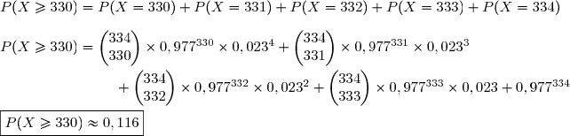 P(X\ge330)=P(X=330)+P(X=331)+P(X=332)+P(X=333)+P(X=334) \\\\P(X\ge330)=\begin{pmatrix}334\\330\end{pmatrix}\times0,977^{330}\times0,023^{4}+\begin{pmatrix}334\\331\end{pmatrix}\times0,977^{331}\times0,023^{3}\\\\\phantom{............................}+\begin{pmatrix}334\\332\end{pmatrix}\times0,977^{332}\times0,023^{2}+\begin{pmatrix}334\\333\end{pmatrix}\times0,977^{333}\times0,023+0,977^{334} \\\\\boxed{P(X\ge330)\approx0,116}