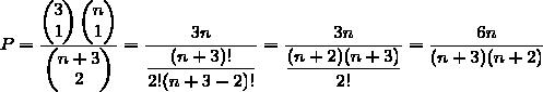 P=\dfrac{\begin{pmatrix}3\\1\end{pmatrix}\begin{pmatrix}n\\1\end{pmatrix}}{\begin{pmatrix}n+3\\2\end{pmatrix}}=\dfrac{3n}{\dfrac{(n+3)!}{2!(n+3-2)!}}=\dfrac{3n}{\dfrac{(n+2)(n+3)}{2!}}=\dfrac{6n}{(n+3)(n+2)}