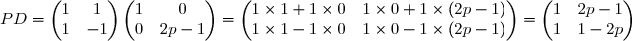 PD=\begin{pmatrix}1&1\\1&-1\end{pmatrix}\begin{pmatrix}1&0\\0&2p-1\end{pmatrix}=\begin{pmatrix}1\times 1+1\times 0&1\times 0 +1\times (2p-1)\\1\times 1-1\times 0&1\times 0 -1\times (2p-1)\end{pmatrix}=\begin{pmatrix}1&2p-1\\1&1-2p\end{pmatrix}